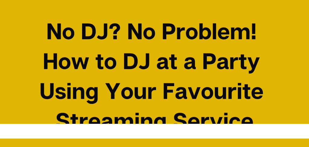 No DJ? No Problem! How to DJ at a Party Using Your Favourite Streaming Service