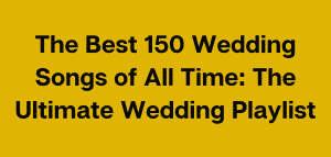 The Best Wedding Songs of All Time: The Ultimate Wedding Playlist